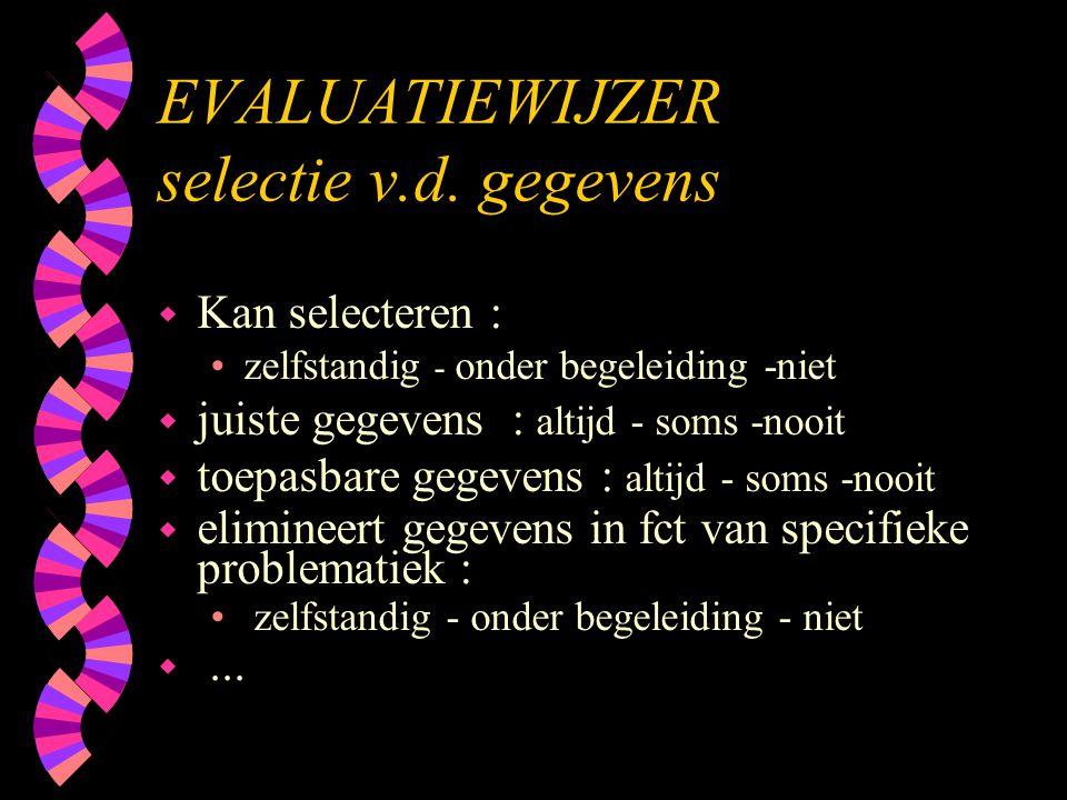 EVALUATIEWIJZER selectie v.d. gegevens w Kan selecteren : •zelfstandig - onder begeleiding -niet w juiste gegevens : altijd - soms -nooit w toepasbare