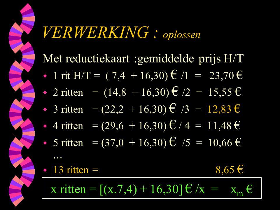 VERWERKING : oplossen Met reductiekaart :gemiddelde prijs H/T w 1 rit H/T = ( 7,4 + 16,30) € /1 = 23,70 € w 2 ritten = (14,8 + 16,30) € /2 = 15,55 € w