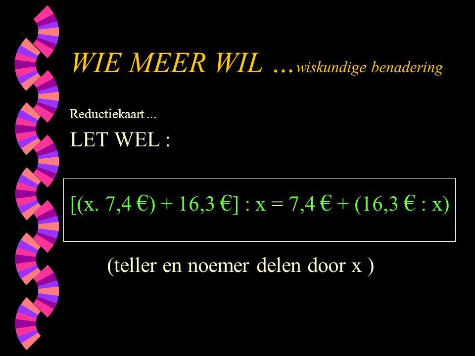 WIE MEER WIL … wiskundige benadering Reductiekaart... LET WEL : [(x. 7,4 € ) + 16,3 € ] : x = 7,4 € + (16,3 € : x) (teller en noemer delen door x )