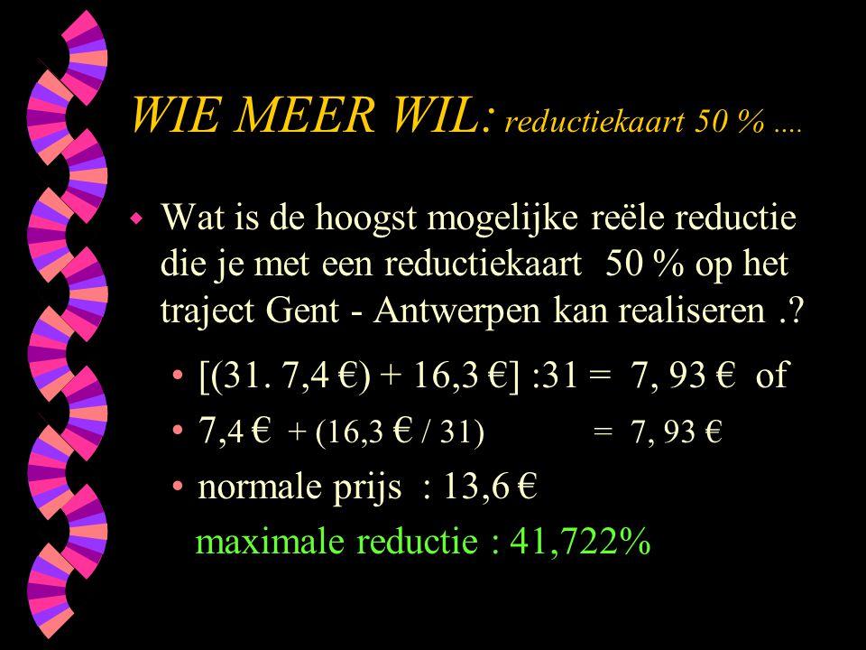 WIE MEER WIL: reductiekaart 50 % …. w Wat is de hoogst mogelijke reële reductie die je met een reductiekaart 50 % op het traject Gent - Antwerpen kan