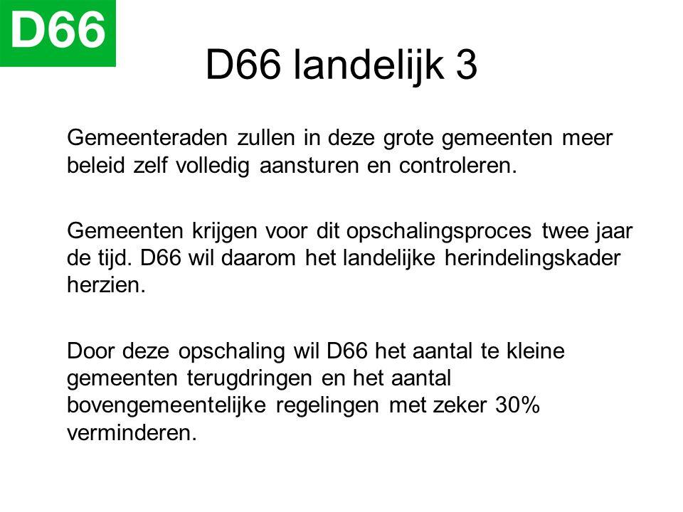 D66 landelijk 3 Gemeenteraden zullen in deze grote gemeenten meer beleid zelf volledig aansturen en controleren. Gemeenten krijgen voor dit opschaling