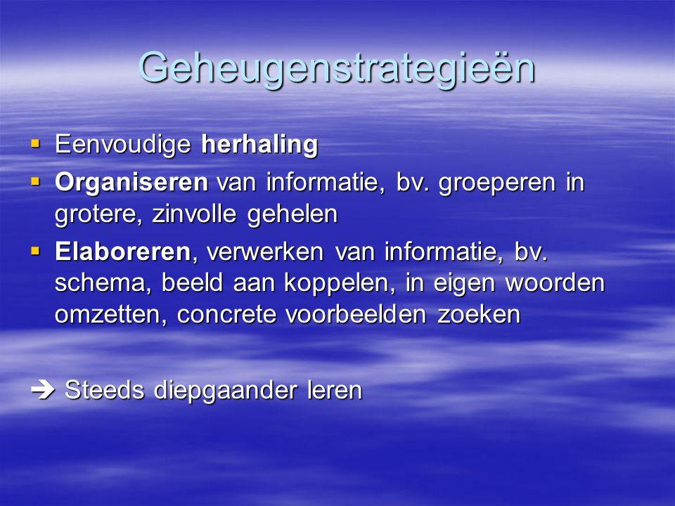 Geheugenstrategieën  Eenvoudige herhaling  Organiseren van informatie, bv. groeperen in grotere, zinvolle gehelen  Elaboreren, verwerken van inform