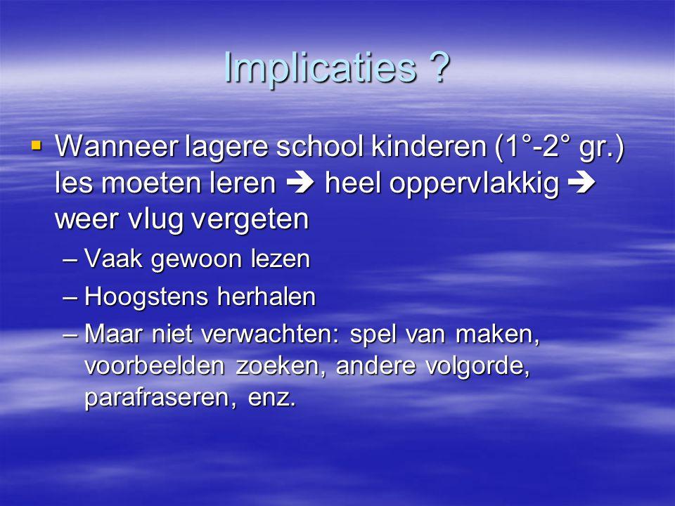 Implicaties ?  Wanneer lagere school kinderen (1°-2° gr.) les moeten leren  heel oppervlakkig  weer vlug vergeten –Vaak gewoon lezen –Hoogstens her