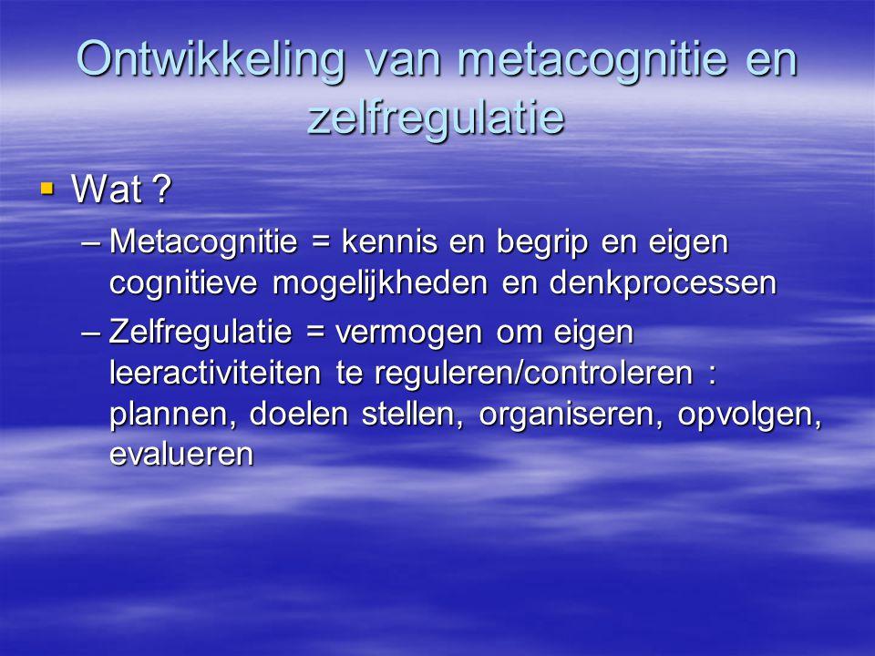 Ontwikkeling van metacognitie en zelfregulatie  Wat ? –Metacognitie = kennis en begrip en eigen cognitieve mogelijkheden en denkprocessen –Zelfregula
