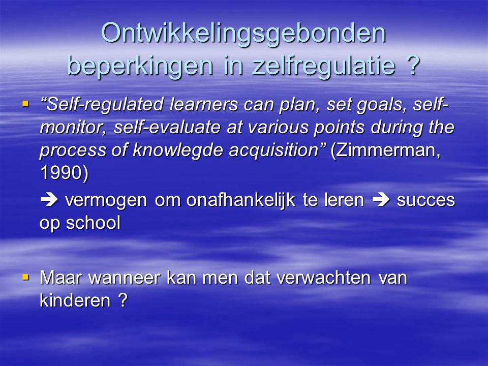 """Ontwikkelingsgebonden beperkingen in zelfregulatie ?  """"Self-regulated learners can plan, set goals, self- monitor, self-evaluate at various points du"""