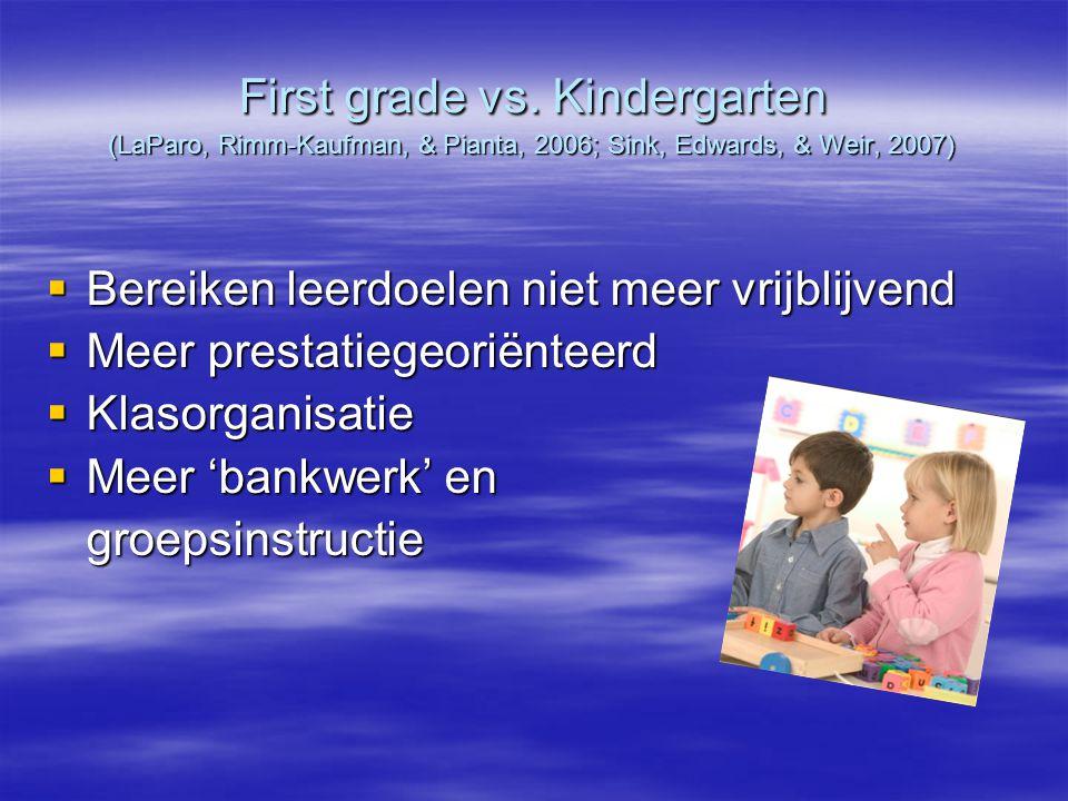 First grade vs. Kindergarten (LaParo, Rimm-Kaufman, & Pianta, 2006; Sink, Edwards, & Weir, 2007)  Bereiken leerdoelen niet meer vrijblijvend  Meer p