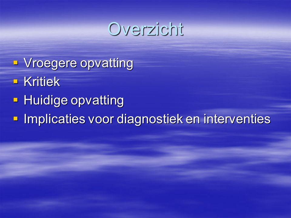 Overzicht  Vroegere opvatting  Kritiek  Huidige opvatting  Implicaties voor diagnostiek en interventies