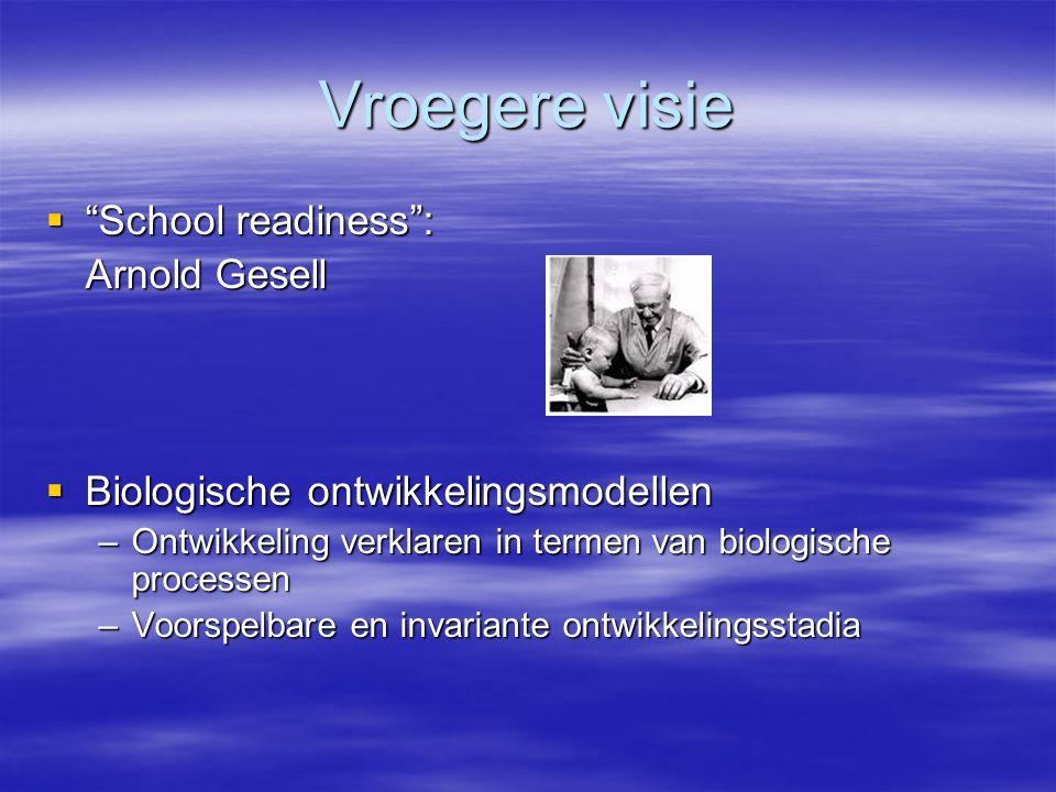 """Vroegere visie  """"School readiness"""": Arnold Gesell  Biologische ontwikkelingsmodellen –Ontwikkeling verklaren in termen van biologische processen –Vo"""