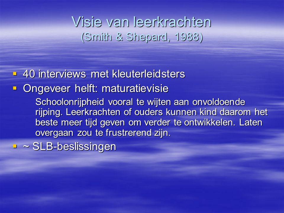 Visie van leerkrachten (Smith & Shepard, 1988)  40 interviews met kleuterleidsters  Ongeveer helft: maturatievisie Schoolonrijpheid vooral te wijten