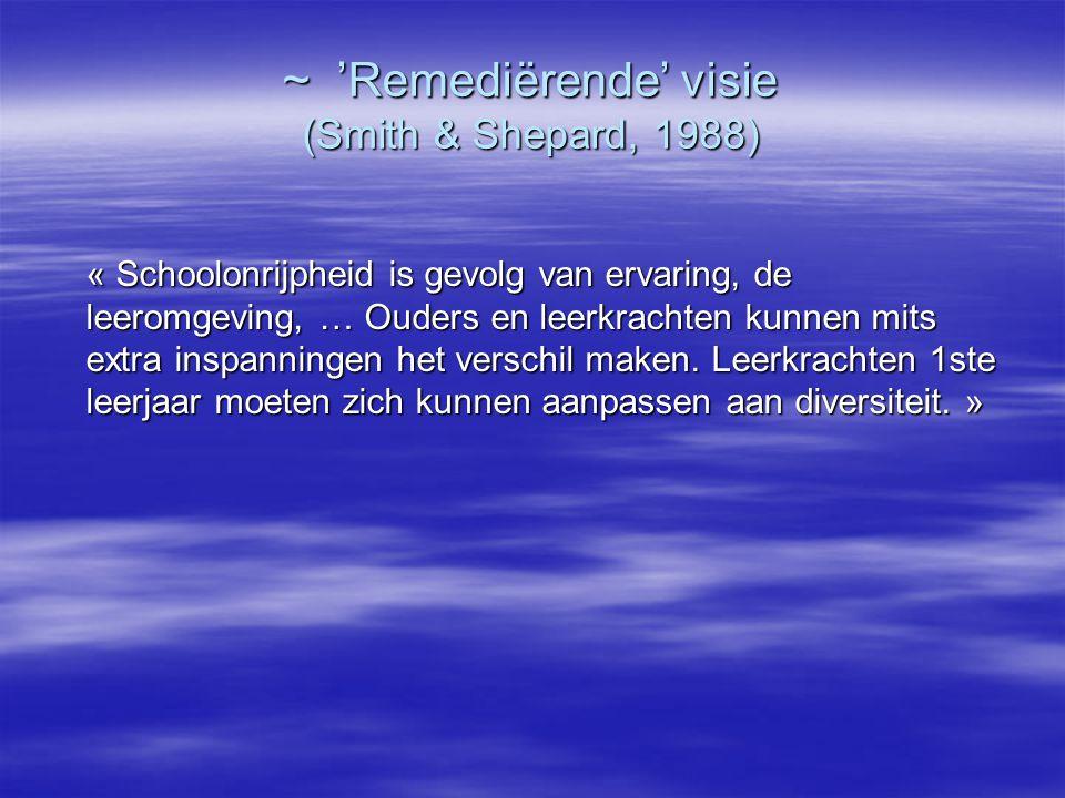 ~ 'Remediërende' visie (Smith & Shepard, 1988) « Schoolonrijpheid is gevolg van ervaring, de leeromgeving, … Ouders en leerkrachten kunnen mits extra