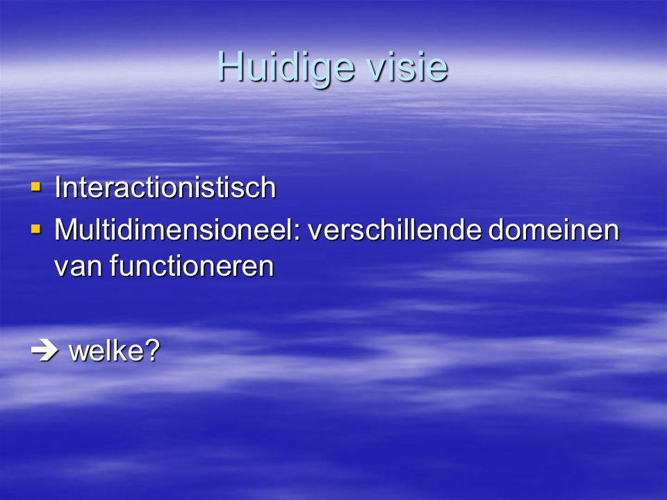 Huidige visie  Interactionistisch  Multidimensioneel: verschillende domeinen van functioneren  welke?