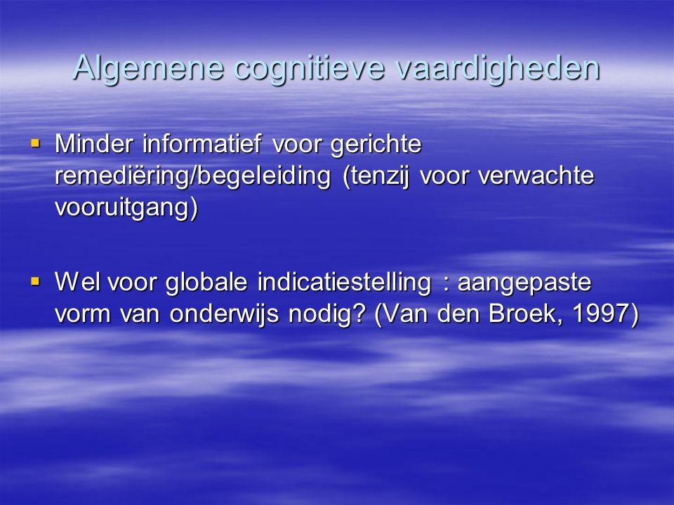 Algemene cognitieve vaardigheden  Minder informatief voor gerichte remediëring/begeleiding (tenzij voor verwachte vooruitgang)  Wel voor globale ind