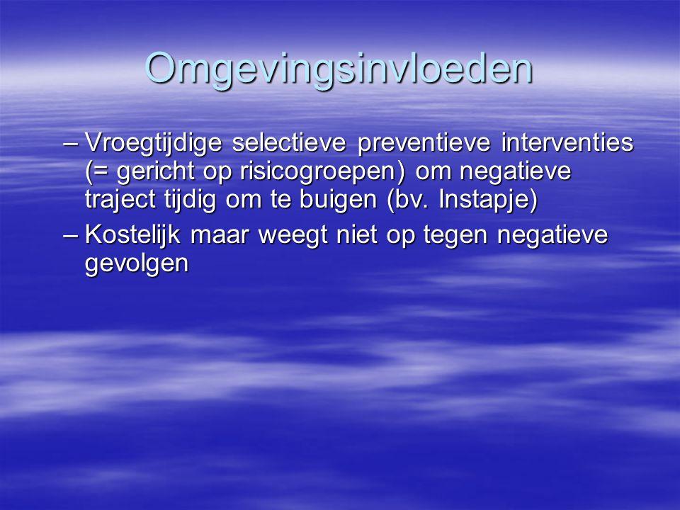 Omgevingsinvloeden –Vroegtijdige selectieve preventieve interventies (= gericht op risicogroepen) om negatieve traject tijdig om te buigen (bv. Instap