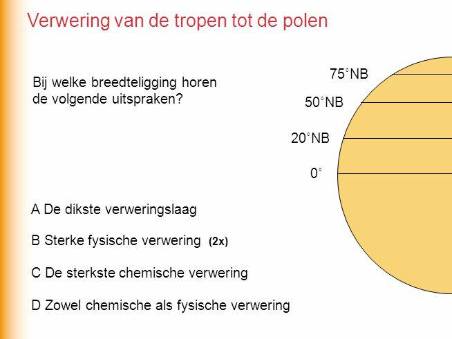 0˚ 20˚NB 75˚NB 50˚NB D Zowel chemische als fysische verwering C De sterkste chemische verwering B Sterke fysische verwering A De dikste verweringslaag (2x) Bij welke breedteligging horen de volgende uitspraken.