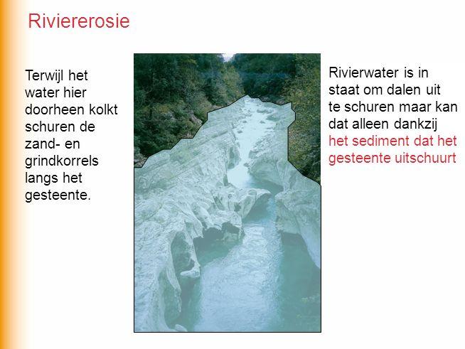 Rivierwater is in staat om dalen uit te schuren maar kan dat alleen dankzij….