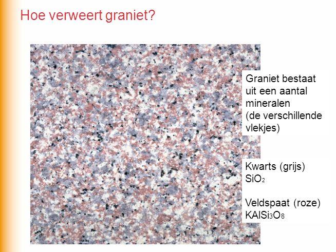 Graniet bestaat uit een aantal mineralen (de verschillende vlekjes) Kwarts (grijs) SiO 2 Veldspaat (roze) KAlSi 3 O 8 Hoe verweert graniet?