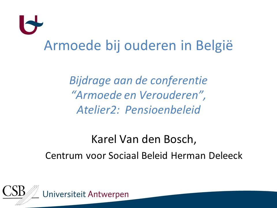 Armoede bij ouderen in België Bijdrage aan de conferentie Armoede en Verouderen , Atelier2: Pensioenbeleid Karel Van den Bosch, Centrum voor Sociaal Beleid Herman Deleeck