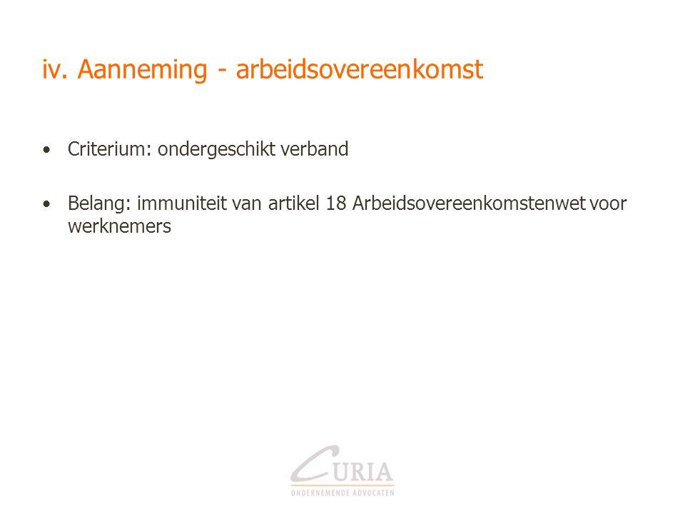 iv. Aanneming - arbeidsovereenkomst •Criterium: ondergeschikt verband •Belang: immuniteit van artikel 18 Arbeidsovereenkomstenwet voor werknemers