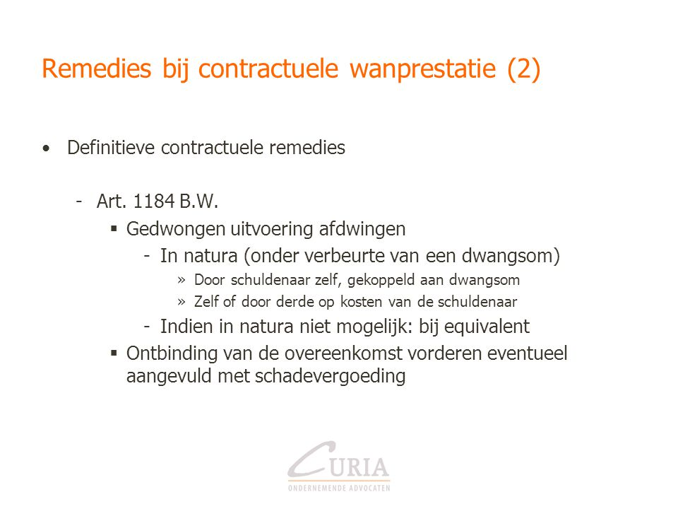 Remedies bij contractuele wanprestatie (2) •Definitieve contractuele remedies -Art. 1184 B.W.  Gedwongen uitvoering afdwingen -In natura (onder verbe