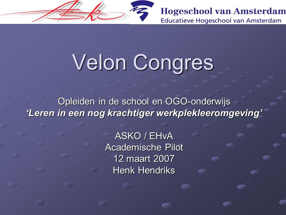 Velon Congres Opleiden in de school en OGO-onderwijs 'Leren in een nog krachtiger werkplekleeromgeving' ASKO / EHvA Academische Pilot 12 maart 2007 He