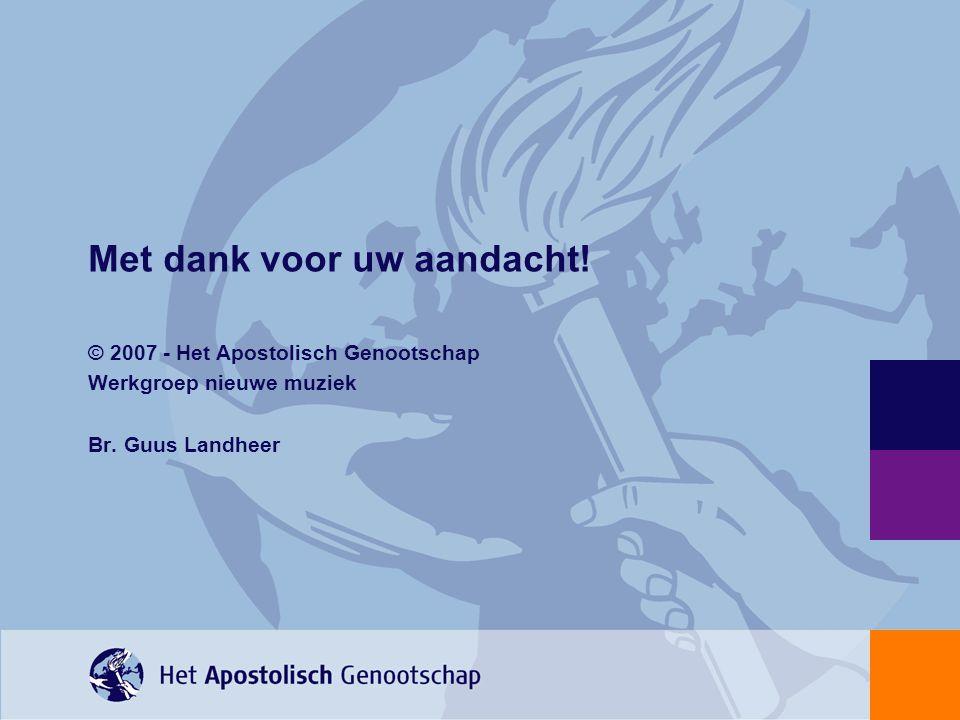 Met dank voor uw aandacht! © 2007 - Het Apostolisch Genootschap Werkgroep nieuwe muziek Br. Guus Landheer