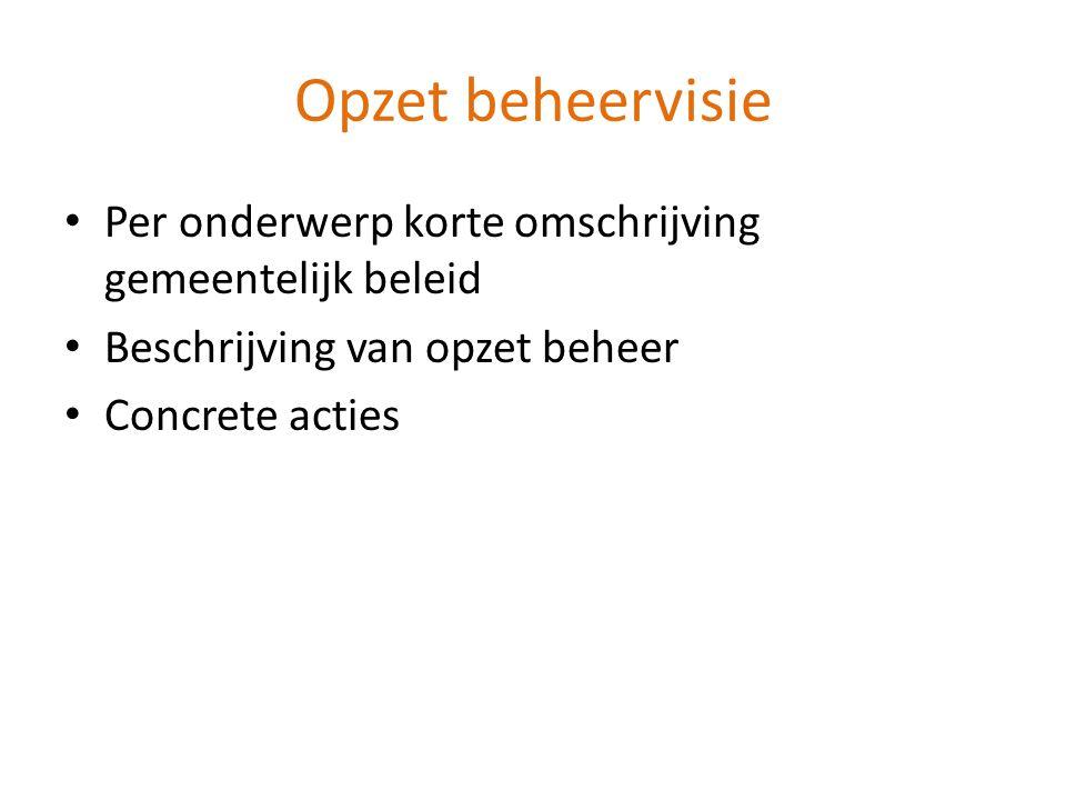 Opzet beheervisie • Per onderwerp korte omschrijving gemeentelijk beleid • Beschrijving van opzet beheer • Concrete acties
