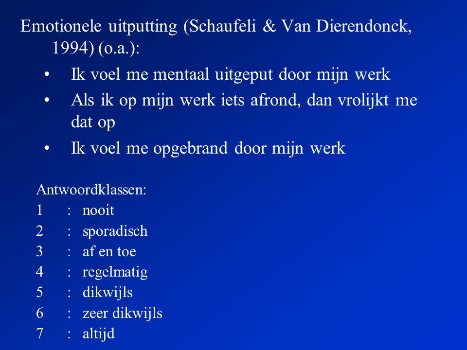 Emotionele uitputting (Schaufeli & Van Dierendonck, 1994) (o.a.): •Ik voel me mentaal uitgeput door mijn werk •Als ik op mijn werk iets afrond, dan vrolijkt me dat op •Ik voel me opgebrand door mijn werk Antwoordklassen: 1:nooit 2:sporadisch 3:af en toe 4:regelmatig 5:dikwijls 6:zeer dikwijls 7:altijd