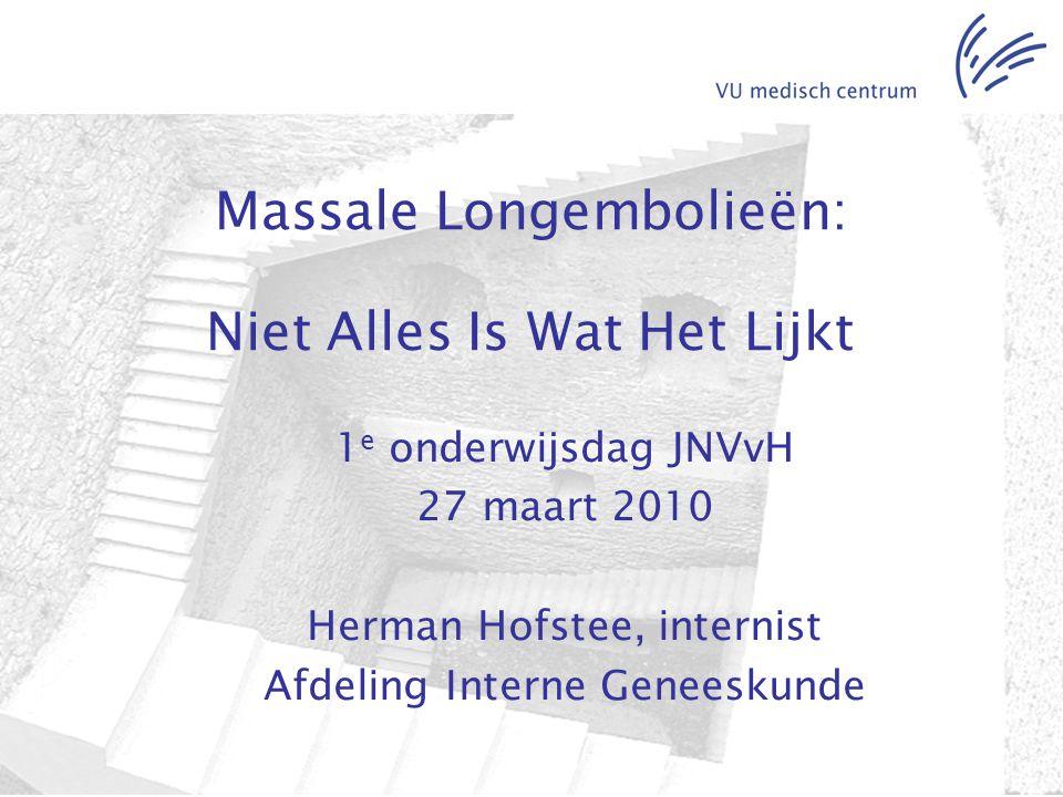 Massale Longembolieën: Niet Alles Is Wat Het Lijkt 1 e onderwijsdag JNVvH 27 maart 2010 Herman Hofstee, internist Afdeling Interne Geneeskunde