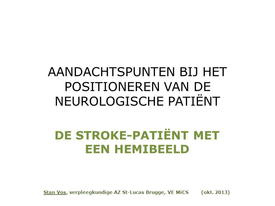 AANDACHTSPUNTEN BIJ HET POSITIONEREN VAN DE NEUROLOGISCHE PATIËNT DE STROKE-PATIËNT MET EEN HEMIBEELD Stan Vos, verpleegkundige AZ St-Lucas Brugge, VE