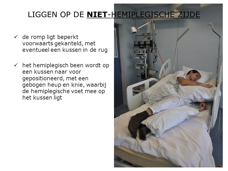 LIGGEN OP DE NIET-HEMIPLEGISCHE ZIJDE  de romp ligt beperkt voorwaarts gekanteld, met eventueel een kussen in de rug  het hemiplegisch been wordt op