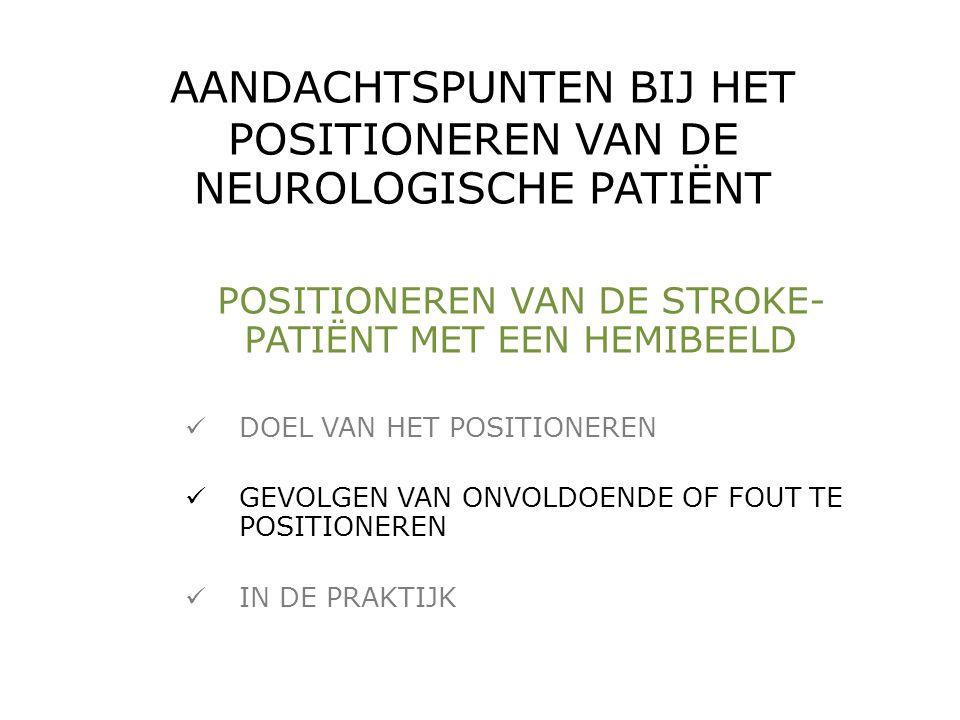 AANDACHTSPUNTEN BIJ HET POSITIONEREN VAN DE NEUROLOGISCHE PATIËNT POSITIONEREN VAN DE STROKE- PATIËNT MET EEN HEMIBEELD  DOEL VAN HET POSITIONEREN 