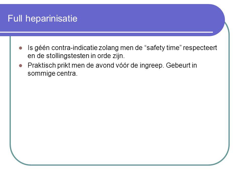 """Full heparinisatie  Is géén contra-indicatie zolang men de """"safety time"""" respecteert en de stollingstesten in orde zijn.  Praktisch prikt men de avo"""