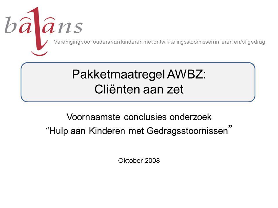 Oktober 2008 Vereniging voor ouders van kinderen met ontwikkelingsstoornissen in leren en/of gedrag Pakketmaatregel AWBZ: Cliënten aan zet Voornaamste conclusies onderzoek Hulp aan Kinderen met Gedragsstoornissen