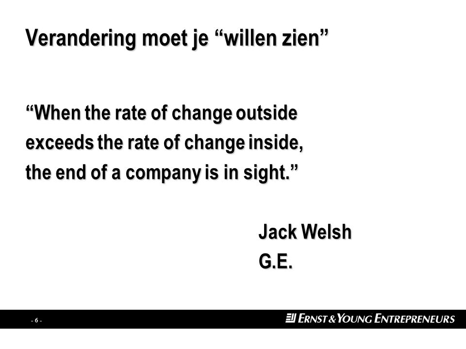 - 6 - Verandering moet je willen zien When the rate of change outside exceeds the rate of change inside, the end of a company is in sight. Jack Welsh G.E.