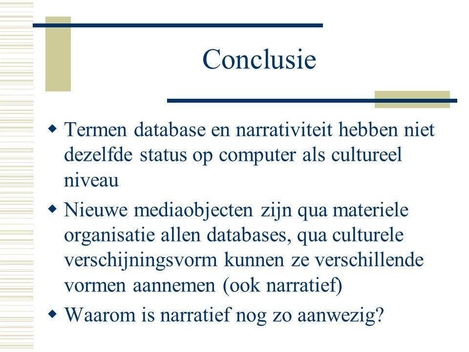 Conclusie  Termen database en narrativiteit hebben niet dezelfde status op computer als cultureel niveau  Nieuwe mediaobjecten zijn qua materiele or