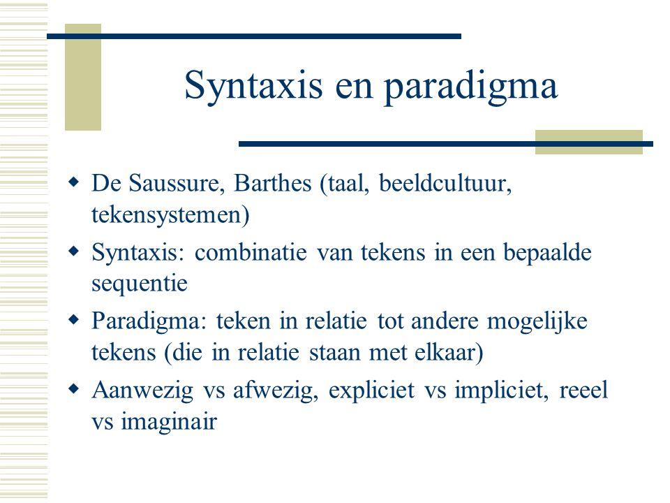 Syntaxis en paradigma  De Saussure, Barthes (taal, beeldcultuur, tekensystemen)  Syntaxis: combinatie van tekens in een bepaalde sequentie  Paradig