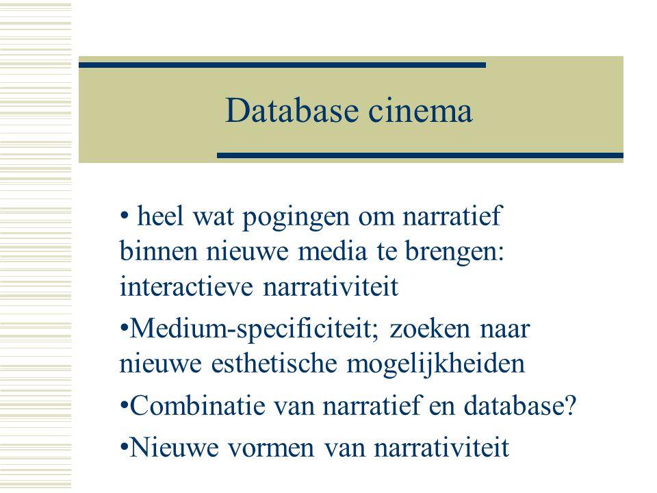 Database cinema • heel wat pogingen om narratief binnen nieuwe media te brengen: interactieve narrativiteit • Medium-specificiteit; zoeken naar nieuwe