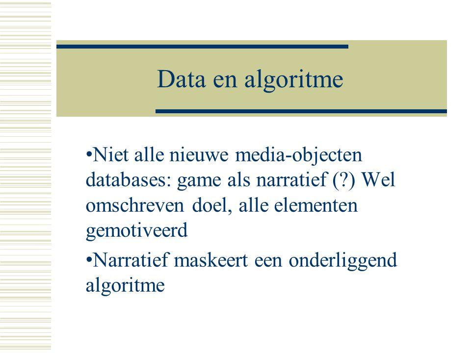 Data en algoritme • Niet alle nieuwe media-objecten databases: game als narratief (?) Wel omschreven doel, alle elementen gemotiveerd • Narratief mask