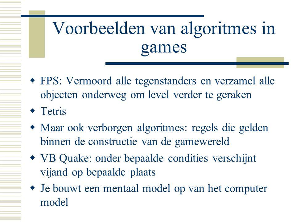 Voorbeelden van algoritmes in games  FPS: Vermoord alle tegenstanders en verzamel alle objecten onderweg om level verder te geraken  Tetris  Maar o