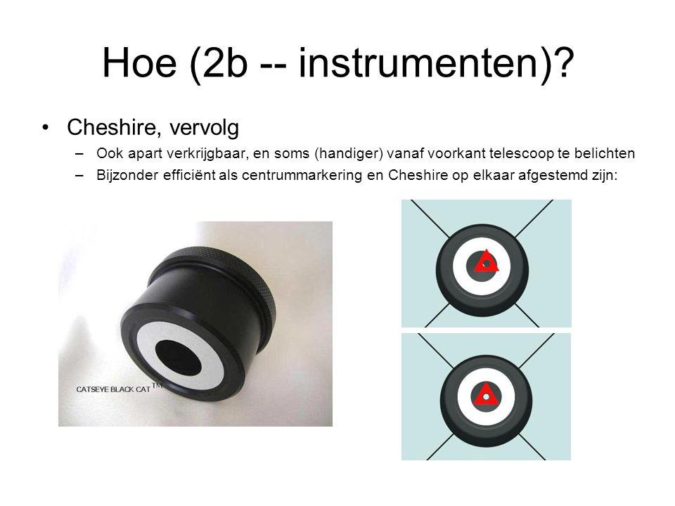 •Cheshire, vervolg –Ook apart verkrijgbaar, en soms (handiger) vanaf voorkant telescoop te belichten –Bijzonder efficiënt als centrummarkering en Cheshire op elkaar afgestemd zijn: Hoe (2b -- instrumenten)?