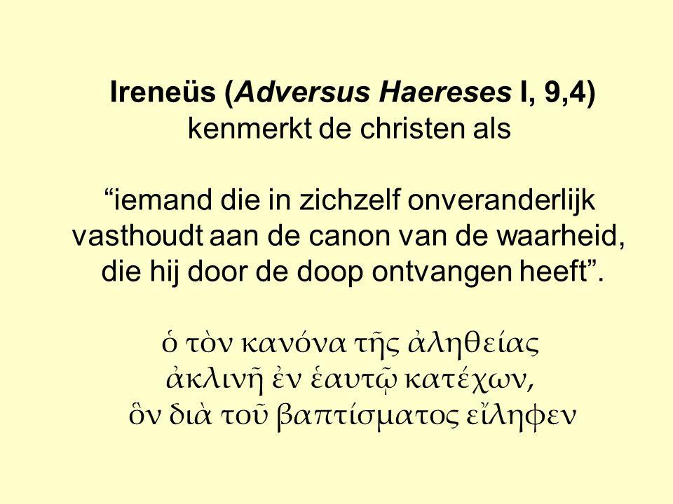 """Ireneüs (Adversus Haereses I, 9,4) kenmerkt de christen als """"iemand die in zichzelf onveranderlijk vasthoudt aan de canon van de waarheid, die hij doo"""