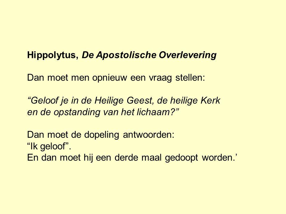 Hippolytus, De Apostolische Overlevering Dan moet men opnieuw een vraag stellen: Geloof je in de Heilige Geest, de heilige Kerk en de opstanding van het lichaam? Dan moet de dopeling antwoorden: Ik geloof .