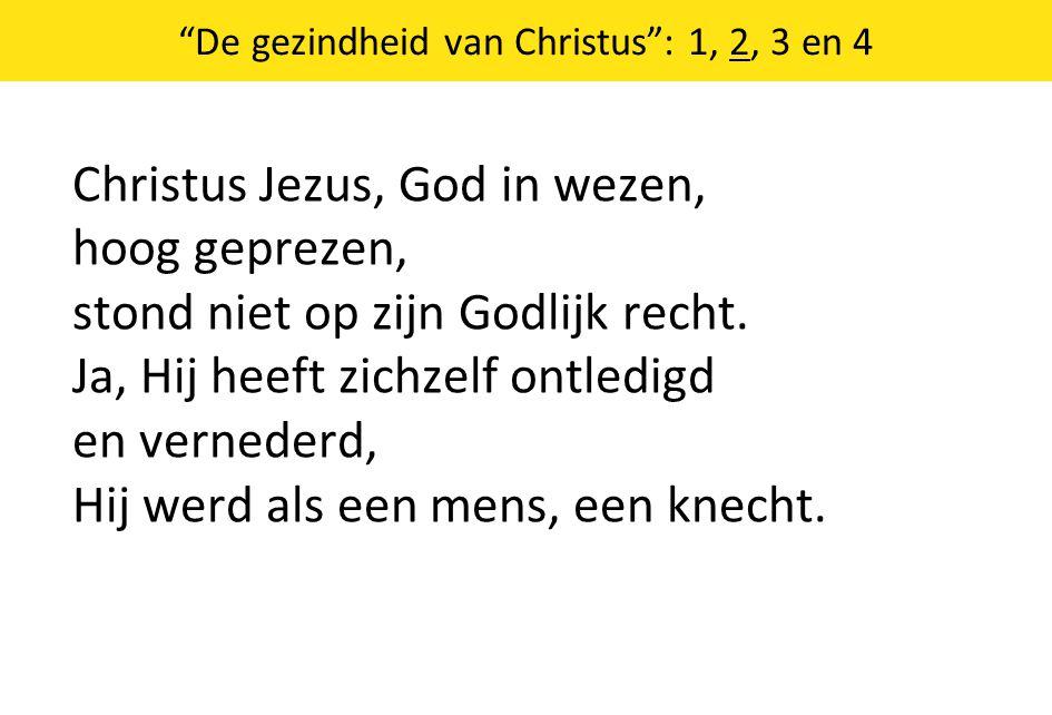 De gezindheid van Christus : 1, 2, 3 en 4 Christus Jezus, God in wezen, hoog geprezen, stond niet op zijn Godlijk recht.