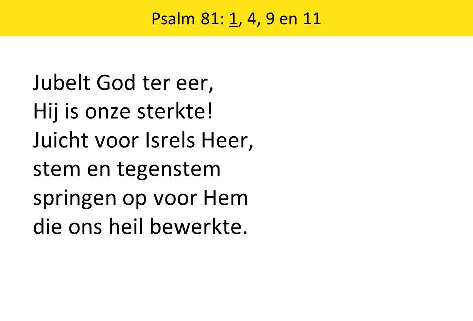 Psalm 81: 1, 4, 9 en 11 Jubelt God ter eer, Hij is onze sterkte.