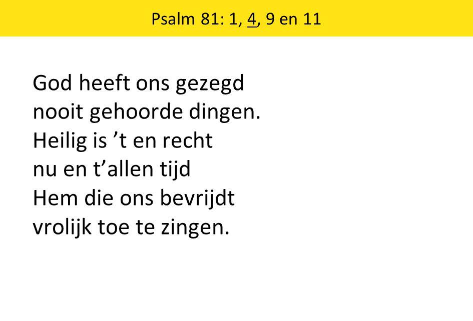 Psalm 81: 1, 4, 9 en 11 God heeft ons gezegd nooit gehoorde dingen.