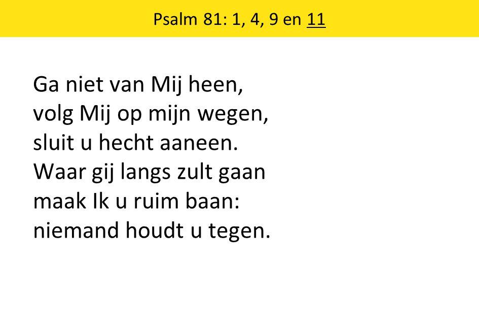 Psalm 81: 1, 4, 9 en 11 Ga niet van Mij heen, volg Mij op mijn wegen, sluit u hecht aaneen.