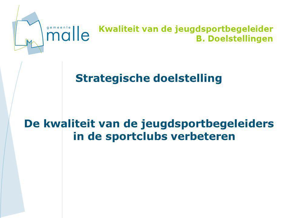 Strategische doelstelling De kwaliteit van de jeugdsportbegeleiders in de sportclubs verbeteren Kwaliteit van de jeugdsportbegeleider B. Doelstellinge