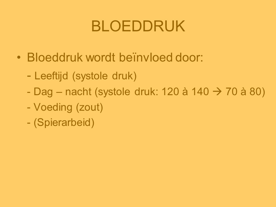 BLOEDDRUK •Bloeddruk wordt beïnvloed door: - Leeftijd (systole druk) - Dag – nacht (systole druk: 120 à 140  70 à 80) - Voeding (zout) - (Spierarbeid