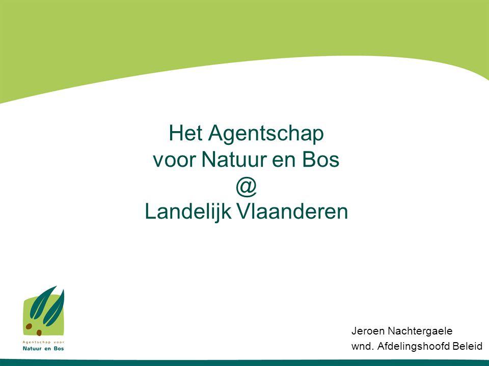 Het Agentschap voor Natuur en Bos @ Landelijk Vlaanderen Jeroen Nachtergaele wnd. Afdelingshoofd Beleid