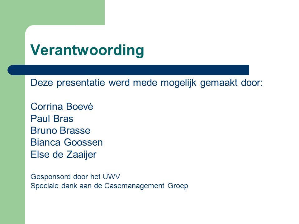 Verantwoording Deze presentatie werd mede mogelijk gemaakt door: Corrina Boevé Paul Bras Bruno Brasse Bianca Goossen Else de Zaaijer Gesponsord door het UWV Speciale dank aan de Casemanagement Groep